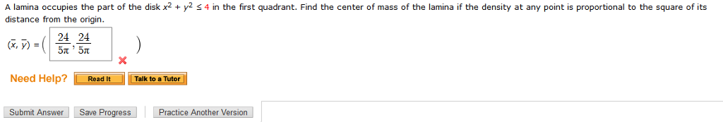 A lamina occupies the part of the disk x2 + y2 s 4 in the first quadrant. Find the center of mass of the lamina if the density at any point is proportional to the square of its distance from the origin. 24 24 Need Help? Read It Talk to a Tutor Submit Answer Save Progress Practice Another Version