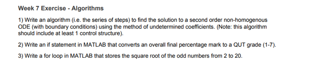 Week 7 Exercise - Algorithms 1) Write an algorithm (i.e. the series of steps) to find the solution to a second order non-homogenous ODE (with boundary conditions) using the method of undetermined coefficients. (Note: this algorithm should include at least 1 control structure) 2) Write an if statement in MATLAB that converts an overall final percentage mark to a QUT grade (1-7). 3) Write a for loop in MATLAB that stores the square root of the odd numbers from 2 to 20.