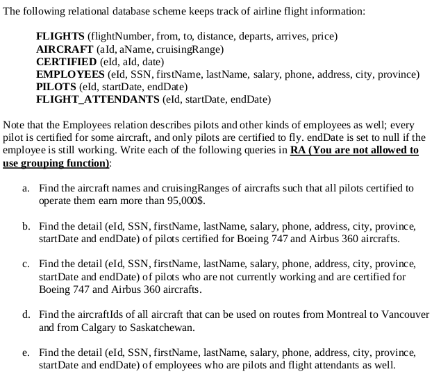 The following relational database scheme keeps track of airline flight information: FLIGHTS (flightNumber, from, to, distance, departs, arrives, price) AIRCRAFT (ald, aName, cruisingRange) CERTIFIED (eld, ald, date) EMPLOYEES (eld, SSN, firstName, lastName, salary, phone, address, city, province) PILOTS (eld, startDate, endDate) FLIGHT_ATTENDANTS (eld, startDate, endDate) Note that the Employees relation describes pilots and other kinds of employees as well; every pilot is certified for some aircraft, and only pilots are certified to fly. endDate is set to null if the employee is still working. Write each of the following queries in RA (You are not allowed to use grouping function) Find the aircraft names and cruisingRanges of aircrafts such that all pilots certified to operate them earn more than 95,000S. a. b. Find the detail (eld, SSN, firstName, last Name, salary, phone, address, city, province, start Date and endDate) of pilots certified for Boeing 747 and Airbus 360 aircrafts. Find the detail (eld, SSN, firstName, last Name, salary, phone, address, city, province, start Date and endDate) of pilots who are not currently working and are certified for Boeing 747 and Airbus 360 aircrafts. c. d. Find the aircraftlds of all aircraft that can be used on routes from Montreal to Vancouver and from Calgary to Saskatchewan. Find the detail (eld, SSN, firstName, lastName, salary, phone, address, city, province, start Date and endDate) of employees who are pilots and flight attendants as well. e.