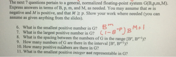 The next 7 questions pertain to a general, normalized floating-point system G(B.p,m,M). Express answers in terms of B, p, m, and M, as needed. You may assume that m is negative and M is positive, and that M 2 p. Show your work where needed (you can assume as given anything from the slides). 6. What is the smallest positive number in G? 3RM 7. What is the largest positive number in G? (1-8 8. What is the spacing between the numbers of G in the range [Be, Be l)? 9. How many numbers of G are there in the interval [Be, Be l)? 10. How many positive nulabers are there in G? 11. What is the smallest positive integer not representable in G?