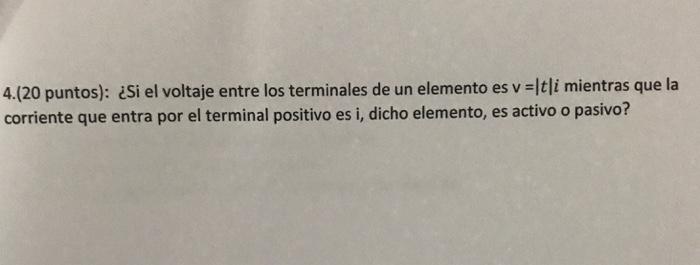 4(20 puntos): ¿Si el voltaje entre los terminales de un elemento es v =ltli mientras que la corriente que entra por el terminal positivo es i, dicho elemento, es activo o pasivo?