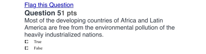 Flag this Question Question 51 pts Most of the developing countries of Africa and Latin America are free from the environmental pollution of the heavily industrialized nations C True C False