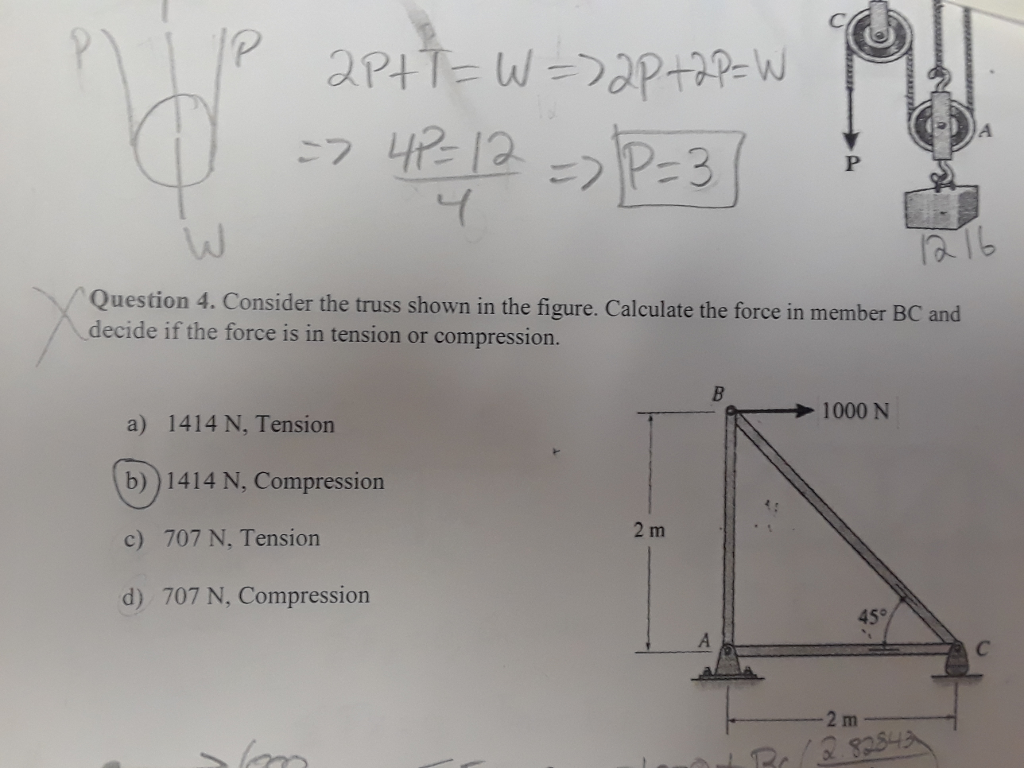 6 16 Question 4. Consider the truss shown in the figure. Calculate the force in member BC and decide if the force is in tension or compression. → 1000 N a) 1414 N, Tension b))1414 N, Compression c) 707 N, Tension d) 707 N, Compression 45° 2 m 3825니스,