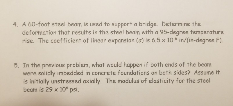foot steel beam is used to support a bridge. Determine the deformation that results in the steel beam with a 95-degree temperature rise. The coefficient of linear expansion (a) is 6.5 x 10-6 in/(in-degree F) 5. In the previous problem, what would happen if both ends of the beam were solidly imbedded in concrete foundations on both sides? Assume it is initially unstressed axially. The modulus of elasticity for the steel beam is 29 x 106 psi. SI.