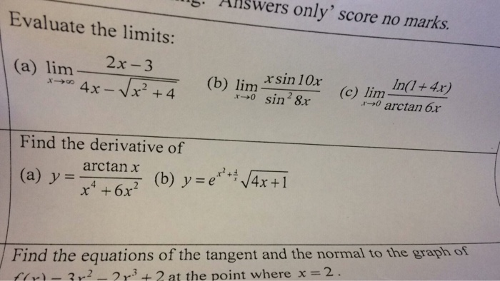 Evaluate only score no marks. the limits: 2x 3 (a) lim rs in 10r 4 x V x 4, (c) lim r- o sin 28r r- o arctan Find the derivative of arctan x x4 6x2 (b) y e (a) y 4x 1 Find the equations of the tangent and the normal to the graph of 2 m3 2 at the point where x 2