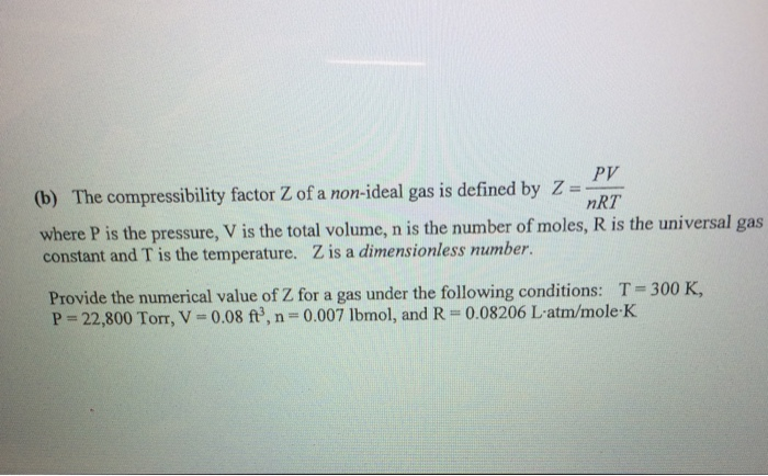 (b) The compressibility factor Z of a non-ideal gas is defined by Z = 7 Py nRT here P is the pressure, V is the total volume, n is the number of moles, R is the universal gas constant and T is the temperature. Z is a dimensionless number. Provide the numerical value of Z for a gas under the following conditions: T 300 K, P = 22,800 Torr, V = 0.08 ft, n = 0.007 lbmol, and R = 0.08206 Latm/mole-K