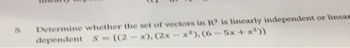 s. Determine whether the set of vectors in R is linearly independent or linear S = {(2-x), (2x-x2), (6-5x + x2)) dependent