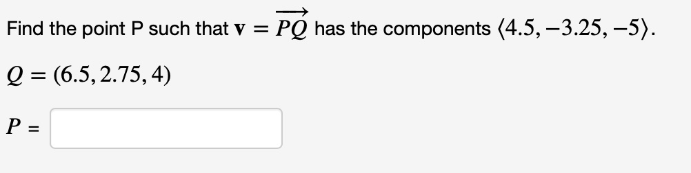 Find the point P such that v PQ has the components (4.5,-3.25, -5). (6.5,2.75, 4)