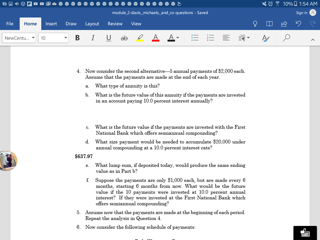 \ 10% 01:54 AM module 2-davis,_michaels,_and_co-questions -Saved Sign in File Home Insert Draw Layout ReviewView NewCentu…▼ 10 Now consider the second alternative-5 annual payments of $2,000 each. Assume that the payments are made at the end of each year a. What type of annuity is this? b. What is the future value of this annuity if the payments are invested 4. t paying 10.0 percent interest annually? in an accoun What is the future value if the payments are invested with the First National Bank which offers semiannual compounding? c. d. What size payment would be needed to accumulate $20,000 under annual compounding at a 10.0 percent interest rate? $637.97 What lump sum, if deposited today, would produce the same ending value as in Part b? e. f. Suppose the payments are only $1,000 each, but are made every 6 months, starting 6 months from now. What would be the future value if the 10 payments were invested at 10.0 percent annual interest? If they were invested at the First National Bank which offers semiannual compounding? 5. Assume now that the payments are made at the beginning of each period. Repeat the analysis in Question 4 6. Now consider the following schedule of payments