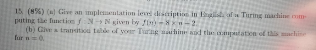 15, 8%) (a) Give an implementation level description in English of a Turing machine com- puting the function f : N N given by f(n) 8 x n t 2 (b) Give a transition table of your Turing machine and the computation of this m for n 0. ne