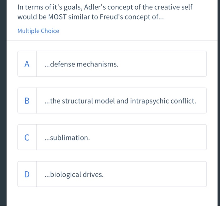 In terms of its goals, Adlers concept of the creative self would be MOST similar to Freuds concept of... Multiple Choice A ..defense mechanisms. B ...the structural model and intrapsychic conflict. C.sublimation. D .biological drives.