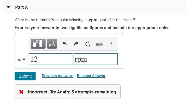 Part A What is the turntables angular velocity, in rpm, just after this event? Express your answer to two significant figure