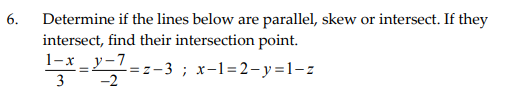 6. Determine if the lines below are parallel, skew or intersect. If they intersect, find their intersection point. 1-ry-7 3 -2