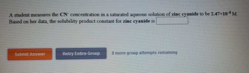 A student measures the CN concentration in a saturated aqueous solution of zinc cyanide to be 2.47x104M Based on her data, the solubility product constant for zinc cyanide is Submit Answer Retry Entire Group 8 more group attempts remaining