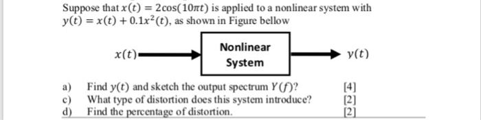 Suppose that x(t) = 2 cos( 10t) is applied to a nonlinear system with y(t) = x(t) + 0.1x2 (t), as shown in Figure bellow Nonlinear System x(t) a) Find y(t) and sketch the output spectrum Y()? What type of distortion does this system introduce? 2] Find the percentage of distortion d 12