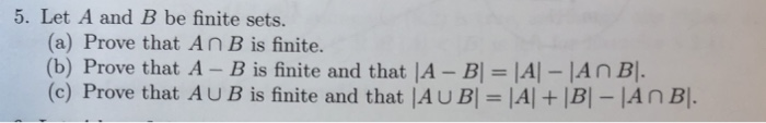 5. Let A and B be finite sets. (a) Prove that An B is finite. (b) finite and that IA-B|-A-An BI Prove that A- B is (c) Prove that AUB is finite and that |AUBl- IAl IB]-AnB.