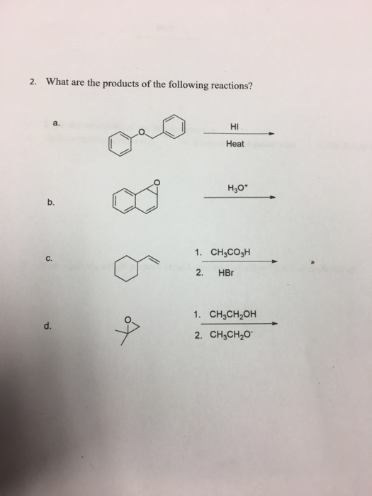 2. What are the products of the following reactions? a. Hi Heat H30* b. 1. CH3COJH C. 2. HBr 1. CH3CH2OH 2. CH3CH20 d.