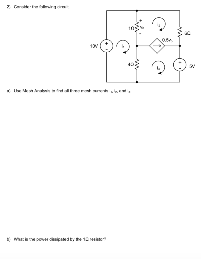 2) Consider the following circuit 2 62 0.5Vo 10V + 4Ω a) Use Mesh Analysis to find all three mesh currents i, i2, and i, b) What is the power dissipated by the 12 resistor?