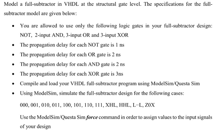 Model a full-subtractor in VHDL at the structural gate level. The specifications for the ful subtractor model are given below: You are allowed to use only the following logic gates in your full-subtractor design: NOT, 2-input AND, 3-input OR and 3-input XOR The propagation delay for each NOT gate is 1 ns The propagation delay for each OR gate is 2 ns .The propagation delay for each AND gate is 2 ns The propagation delay for each XOR gate is 3ns Compile and load your VHDL full-subtractor program using ModelSim/Questa Sim .Using ModelSim, simulate the full-subtractor design for the following cases: 000, 001, 010, 011, 100, 101, 110, 111, XHL, HHL, L-L, ZOX Use the ModelSim/Questa Sim force command in order to assign values to the input signals of your design