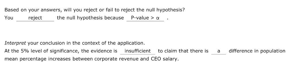 Based on your answers, will you reject or fail to reject the null hypothesis? You reject the null hypothesis because P-value >. Interpret your conclusion in the context of the application. At the 5% level of significance, the evidence isinsufficient to claim that there is mean percentage increases between corporate revenue and CEO salary a difference in population -