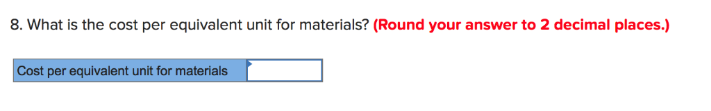 8. What is the cost per equivalent unit for materials? (Round your answer to 2 decimal places.) Cost per equivalent unit for