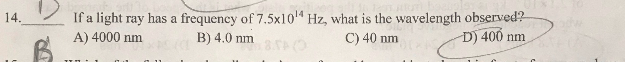 14. If a light ray has a frequency of 7.5xlo4 Hz, what is the wavelength observed? D) 400 nm A) 4000 nm B) 4.0 nm C) 40 nm