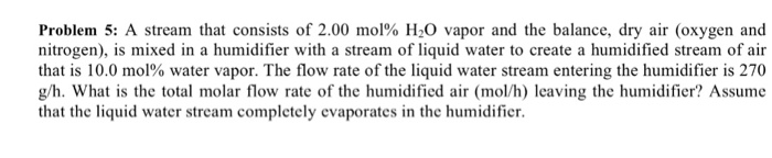 Problem. 5: A stream that consists of 2.00 mol% H2O vapor and the balance, dry air (oxygen and nitrogen), is mixed in a humidifier with a stream of liquid water to create a humidified stream of air that is 10.0 mol% water vapor. The flow rate of the liquid water stream entering the humidifier is 270 g/h. What is the total molar flow rate of the humidified air (mol/h) leaving the humidifier? Assume that the liquid water stream completely evaporates in the humidifier.