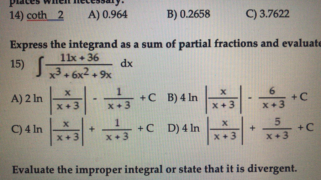 B0.2558 03762 A) 0.964B 0.2658 C) 3.7622 Express the integrand as a sum of partial fractions and evaluat 15) 11x +36 dx x3 6x29x x +3x +3 Evaluate the improper integral or state that it is divergent.