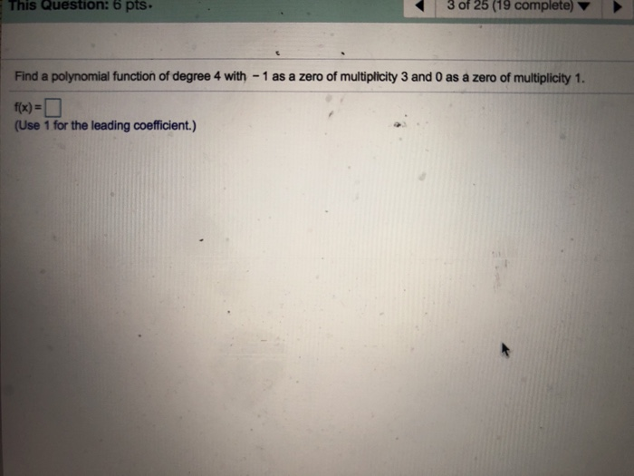 This Question: 6 pts. 3 of 25 (19 complete) Find a polynomial function of degree 4 with - 1 as a zero of multiplicity 3 and 0 as a zero of multiplicity 1. (Use 1 for the leading coefficient.)