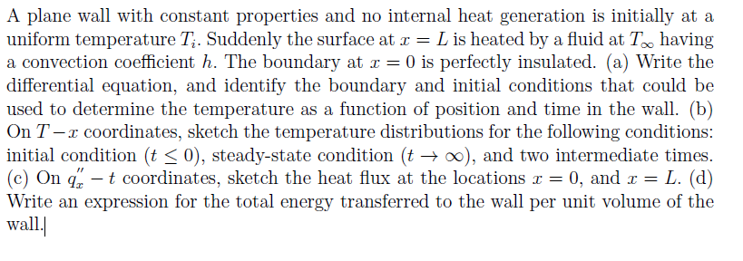 A plane wall with constant properties and no internal heat generation is initially at a uniform temperature Ti. Suddenly the