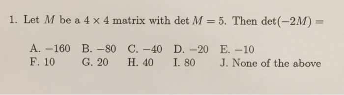 1. Let M be a 4 × 4 matrix with det M = 5. Then det(-211) A. -160 B.-80 C. -40 D. -20 E.-10 F. 10 G. 20 H. 40 I. 80 J. None of the above