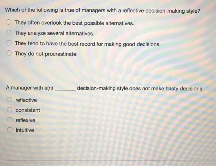 Which of the following is true of managers with a reflective decision-making style? O They often overlook the best possible alternatives. They analyze several alternatives. O They tend to have the best record for making good decisions. They do not procrastinate. A manager with a(n) decision-making style does not make hasty decisions. reflective consistent reflexive O intuitive