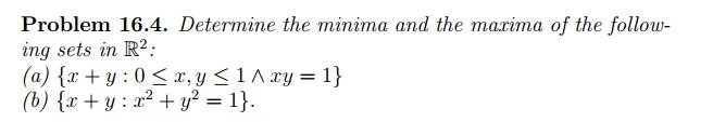 Problem 16.4. Determine the minima and the marima of the follow- ing sets in R (a) {x + y : 0 < x, y < 1 Лху-1}