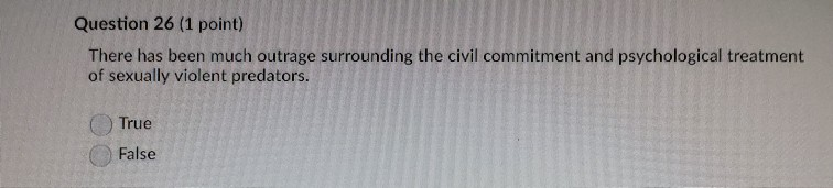 Question 26 (1 point) There has been much outrage surrounding the civil commitment and psychological treatment of sexually vi
