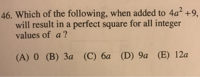 46. Which of the following, when added to 4a2 +9, will result in a perfect square for all integer values of a? (A) 0 (B) 3a (C) 6a (D) 9a (E) 12a