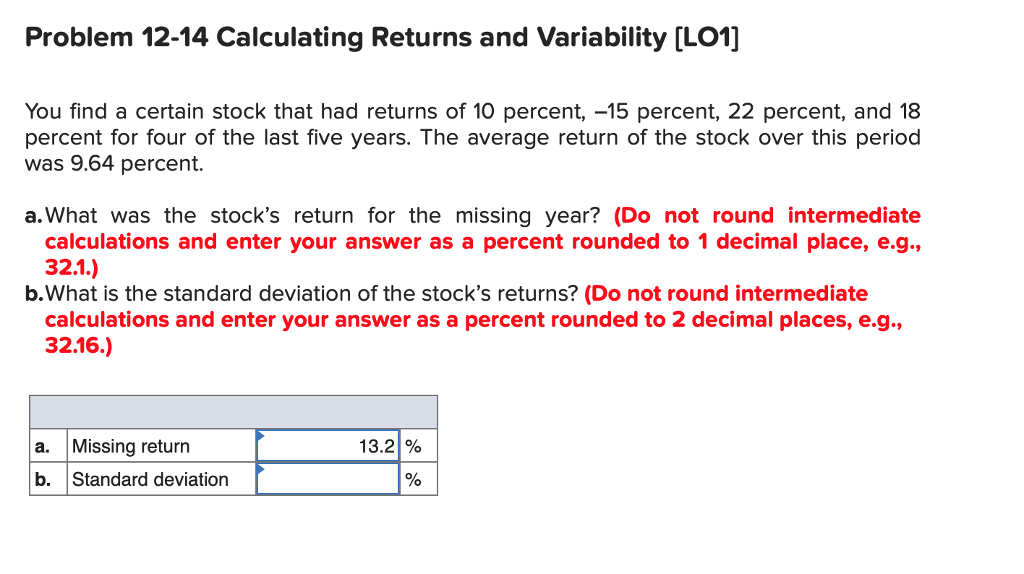 Problem 12-14 Calculating Returns and Variability [LO1] You find a certain stock that had returns of 10 percent, -15 percent, 22 percent, and 18 percent for four of the last five years. The average return of the stock over this period was 9.64 percent. a. What was the stocks return for the missing year? (Do not round intermediate calculations and enter your answer as a percent rounded to 1 decimal place, e.g., b.What is the standard deviation of the stocks returns? (Do not round intermediate calculations and enter your answer as a percent rounded to 2 decimal places, e.g. 32.16.) a. Missing return b. Standard deviation 13.2%