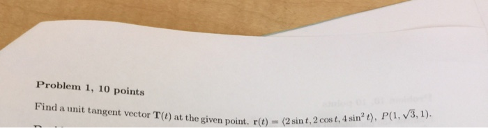 Problem 1, 10 points Find a unit tangent vector T(t) at the given point. r(t) = (2 sint, 2 cost, Asin2 t), P(1, V3, i). rit)(