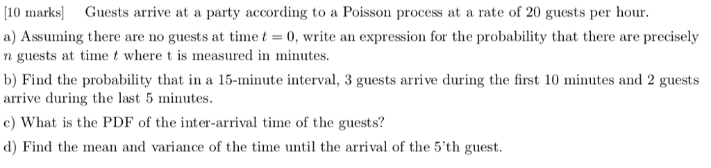 [10 marks Guests arrive at a party according to a Poisson process at a rate of 20 guests per hour. a) Assuming there are no guests at timet 0, write an expression for the probability that there are precisely n guests at time t where t is measured in minutes. b) Find the probability that in a 15-minute interval, 3 guests arrive during the first 10 minutes and 2 guests arrive during the last 5 minutes. c) What is the PDF of the inter-arrival time of the guests? d) Find the mean and variance of the time until the arrival of the 5th guest
