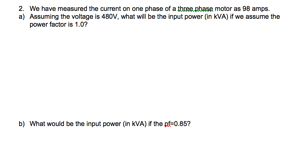 2. We have measured the current on one phase of a tbree pbase motor as 98 amps. a) Assuming the voltage is 480V, what will be the input power (in kVA) if we assume the power factor is 1.0? b) What would be the input power (in kVA) if the pf-0.85?