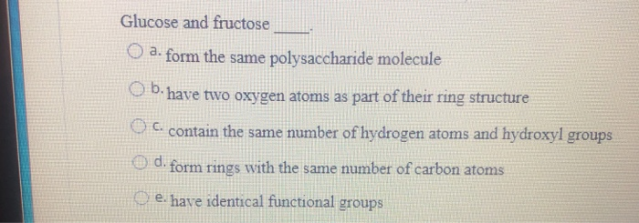 Glucose and fructose Oa- form the same polysaccharide molecule Ob.have two oxygen atoms as part of their ring structure C con
