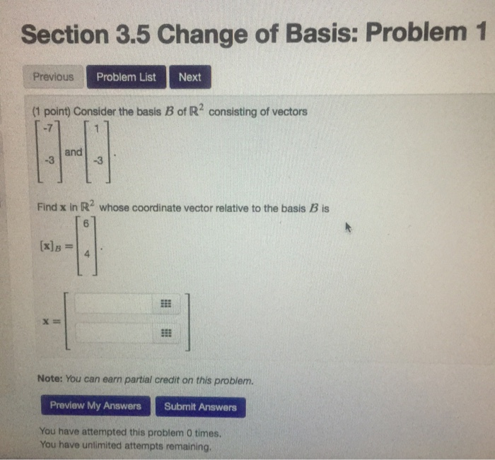 Section 3.5 Change of Basis: Problem 1 Previous Problem List Next (1 point) Consider the basis B of R2 consisting of vectors -7 and -3 -3 Find x in R2 whose coordinate vector relative to the basis B is 4 x= Note: You can earn partial credit on this problem. Preview My Answers Submit Answers You have attempted this problem 0 times You have unlimited attempts remaining