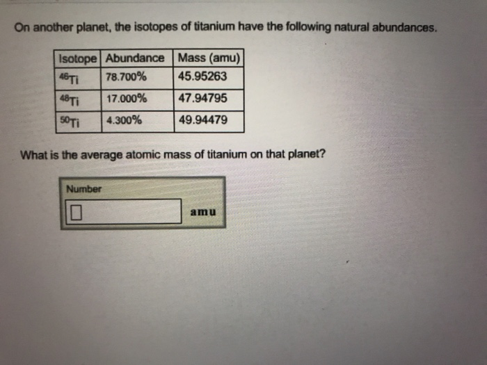 On another planet, the isotopes of titanium have the following natural abundances. Isotope Abundance Mass (amu) 48Ti sm 78.700% | 17.000% | 4.30096 | 4794795 | 49.94479 What is the average atomic mass of titanium on that planet? Number amu