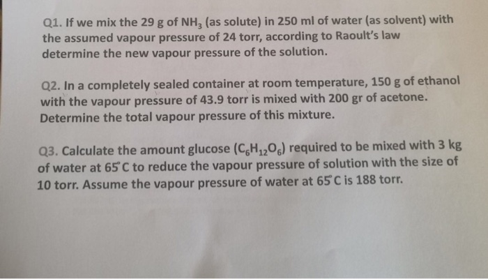 Q1. If we mix the 29 g of NH3 (as solute) in 250 ml of water (as solvent) with the assumed vapour pressure of 24 torr, according to Raoults law determine the new vapour pressure of the solution. Q2. In a completely sealed container at room temperature, 150 g of ethanol with the vapour pressure of 43.9 torr is mixed with 200 gr of acetone. Determine the total vapour pressure of this mixture. 03. Calculate the amount glucose (CgH12o,) required to be mixed with 3 kg of water at 65 C to reduce the vapour pressure of solution with the size of 10 torr. Assume the vapour pressure of water at 65 C is 188 torr.