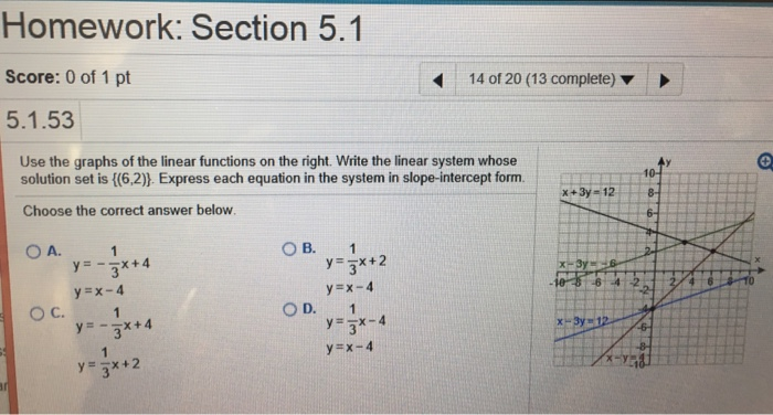 Homework: Section 5.1 Score: 0 of 1 pt 5.1.53 14 of 20 (13 complete) ▼ Use the graphs of the linear functions on the right. Write the linear system whose solution set is (6,2). Express each equation in the system in slope-intercept form Choose the correct answer below x+3y-12 OA. O B.1 y=--x + 4 y=x-4 OC. OD. 1 y=-x + 2
