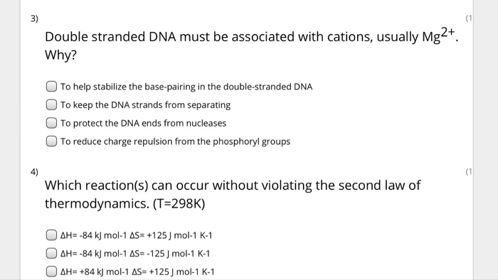 3) (1 Double stranded DNA must be associated with cations, usually Mg2+. Why? O To help stabilize the base-pairing in the double-stranded DNA To keep the DNA strands from separating To protect the DNA ends from nucleases O To reduce charge repulsion from the phosphoryl groups 4) (1 Which reaction(s) can occur without violating the second law of thermodynamics. (T 298K) 。&H=-84 kj mol-1 s-+1 25 J mol-1 K-1 。dH:-84 kj mol-1 s-, 1 25 J mol-1 K-1 。dH_ +84H mol-1 s-+1 25 J mol-1 K-1