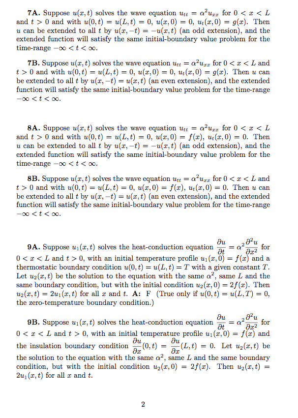 7A. Suppose u(x, t) solves the wave equation utt α2uzz for 0 < z < L and t > 0 and with u(0,t) = u(L, t) = 0, u(z,0) = 0, ut (z,0) = g(z). Then u can be extended to all t by u(x,-t) - -u(x,t) (an odd extension), and the extended function will satisfy the same initial-boundary value problem for the time-range -oo <t<oo. 7B. Suppose u(z, t) solves the wave equation utt = α2uzz for 0 < x < L and t > 0 and with u(0,t)-a(L, t) 0, u(z,0-0, ut (z,0) = g(s). Then u can be extended to all t by u(x, -t)u,) (an even extension), and the extended tunction will satisty the same intial-boundary value problem tor the time-range 8A. Suppose u(x, t) solves the wave equation utt = α2uzz for 0 < z < L and t > 0 and with u(0, t) = u(L, t) = 0, u(z,0) = f(x), ut(z,0) 0, Then u can be extended to all t by u(x,-t) =-u(z,t) (an odd extension), and the extended function will satisfy the same initial-boundary value problem for the time-range -oo <t<oo. 8B. Suppose u(z, t) solves the wave equation utt = α2uzz for 0 < x < L and t > 0 and with u(0,t) = u(L,t) = 0, u(z,0) = f(x), ut(z,0) = 0·Then u can be extended to all t by u(x, -t)u,) (an even extension), and the extended tunction will satisty the same intial-boundary value problem tor the time-range Ou 9A. Suppose u1(x, t) solves the heat-conduction equation at-α2 2 for 0 < z < L and t > 0, with an initial temperature profile ul (2.0) = f(x) and a thermostatic boundary condition u(0, t)u(L, t)- T with a given constant T. Let u2(x, t) be the solution to the equation with the same a2, same L and the same boundary condition, but with the initial condition u2(x, 0)-2f(x). Then u2(x, t) = 2m(z,t) for all x and t. A: F (True only if u(0,t) = u(L, T) = 0, the zero-temperature condition.) ou 9B. Suppose u1(x, t) solves the heat-conduction equation -α2RA for 0 < x < L and t > 0, with an initial temperature profile u1(x,0) = f(x) and the insulation boundary condition-(0,t)--(L,t) = 0. Let u2(z,t) be the solution to the equation with the same α2, same L