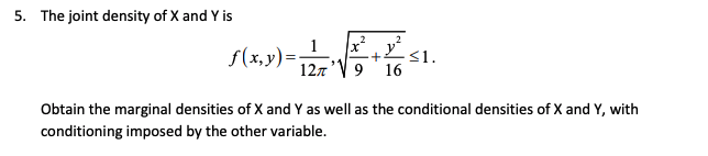 5. The joint density of X and Y is 12V9 16 . 屌 Obtain the marginal densities of X and Y as well as the conditional densities of X and Y, with conditioning imposed by the other variable.