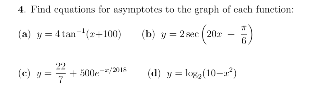 4. Find equations for asymptotes to the graph of each functions tan-i(r+100) (b),-2m(20r+π) (c) y= +500e-z/2018 00-x/2018 (d) y=log2(10-r2)