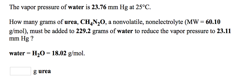 The vapor pressure of water is 23.76 mm Hg at 25°C. How many grams of urea, CH4N2O, a nonvolatile, nonelectrolyte (MW 60.10 g/mol), must be added to 229.2 grams of water to reduce the vapor pressure to 23.11 mm Hg? water H20 18.02 g/mol. g urea