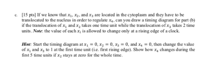 [15 pts)If we know, that ΧΙ.Χ2-and x3 are located in the cytoplasm and they have to be translocated to the nucleus in order to regulate x,, can you draw a timing diagram for part (b) if the translocation of x, and x2 takes one time unit while the translocation ofx3 takes 2 time units. Note: the value of each x is allowed to change only at a rising edge of a clock. c. Hint. Start the timing diagram at 0, x2 0, хз-: 0, and x4 0, then change the value of x1 and x3 to 1 at the first time unit i.e. first rising edge). Show how x changes during the first 5 time units if x2 stays at zero for the whole time